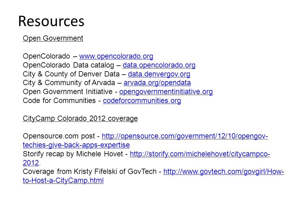 Resources Open Government OpenColorado – www.opencolorado.orgwww.opencolorado.org OpenColorado Data catalog – data.opencolorado.orgdata.opencolorado.org City & County of Denver Data – data.denvergov.orgdata.denvergov.org City & Community of Arvada – arvada.org/opendataarvada.org/opendata Open Government Initiative - opengovernmentinitiative.orgopengovernmentinitiative.org Code for Communities - codeforcommunities.orgcodeforcommunities.org CityCamp Colorado 2012 coverage Opensource.com post - http://opensource.com/government/12/10/opengov- techies-give-back-apps-expertisehttp://opensource.com/government/12/10/opengov- techies-give-back-apps-expertise Storify recap by Michele Hovet - http://storify.com/michelehovet/citycampco- 2012.http://storify.com/michelehovet/citycampco- 2012 Coverage from Kristy Fifelski of GovTech - http://www.govtech.com/govgirl/How- to-Host-a-CityCamp.htmlhttp://www.govtech.com/govgirl/How- to-Host-a-CityCamp.html