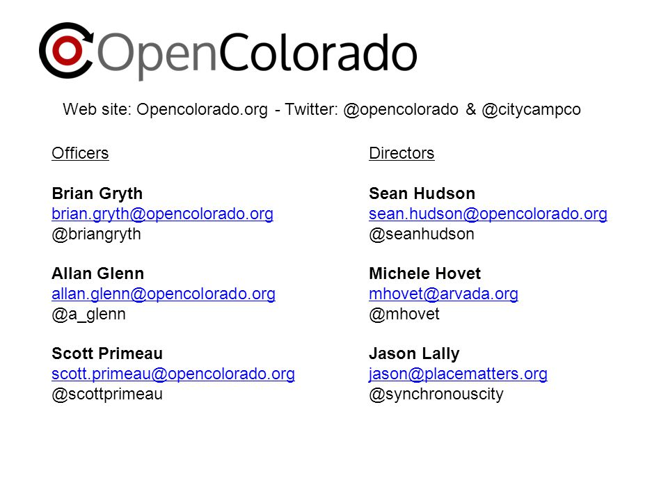 Officers Brian Gryth brian.gryth@opencolorado.org @briangryth Allan Glenn allan.glenn@opencolorado.org @a_glenn Scott Primeau scott.primeau@opencolorado.org @scottprimeau Web site: Opencolorado.org - Twitter: @opencolorado & @citycampco Directors Sean Hudson sean.hudson@opencolorado.org @seanhudson Michele Hovet mhovet@arvada.org @mhovet Jason Lally jason@placematters.org @synchronouscity