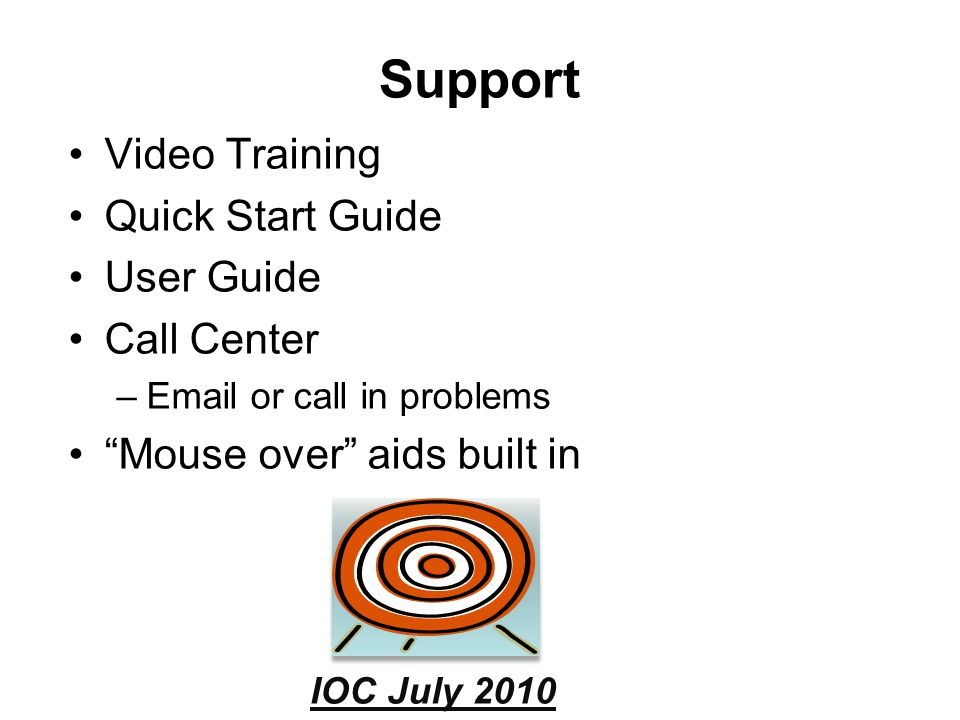 2009 DENVER Support Video Training Quick Start Guide User Guide Call Center –Email or call in problems Mouse over aids built in IOC July 2010