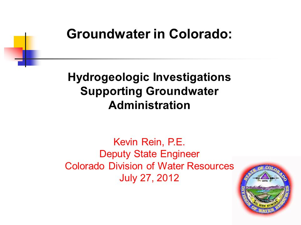 www.water.state.co.us Groundwater in Colorado: Hydrogeologic Investigations Supporting Groundwater Administration Kevin Rein, P.E.