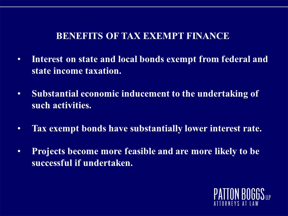 BENEFITS OF TAX EXEMPT FINANCE Interest on state and local bonds exempt from federal and state income taxation. Substantial economic inducement to the