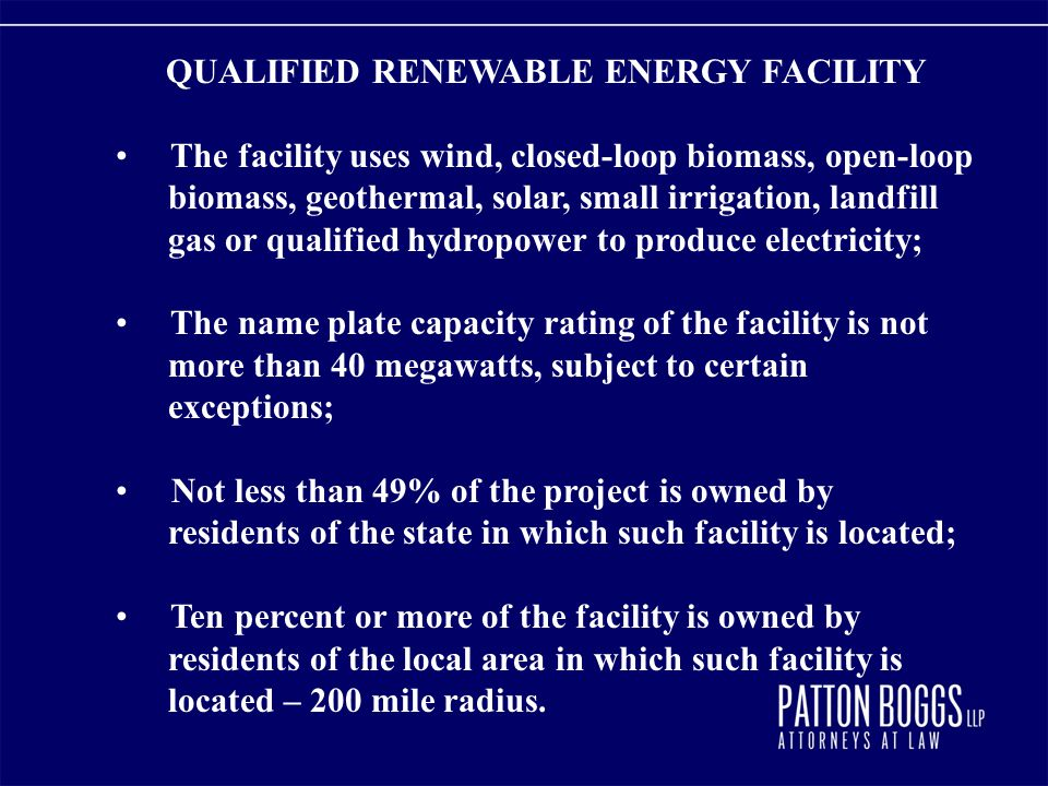 QUALIFIED RENEWABLE ENERGY FACILITY The facility uses wind, closed-loop biomass, open-loop biomass, geothermal, solar, small irrigation, landfill gas or qualified hydropower to produce electricity; The name plate capacity rating of the facility is not more than 40 megawatts, subject to certain exceptions; Not less than 49% of the project is owned by residents of the state in which such facility is located; Ten percent or more of the facility is owned by residents of the local area in which such facility is located – 200 mile radius.