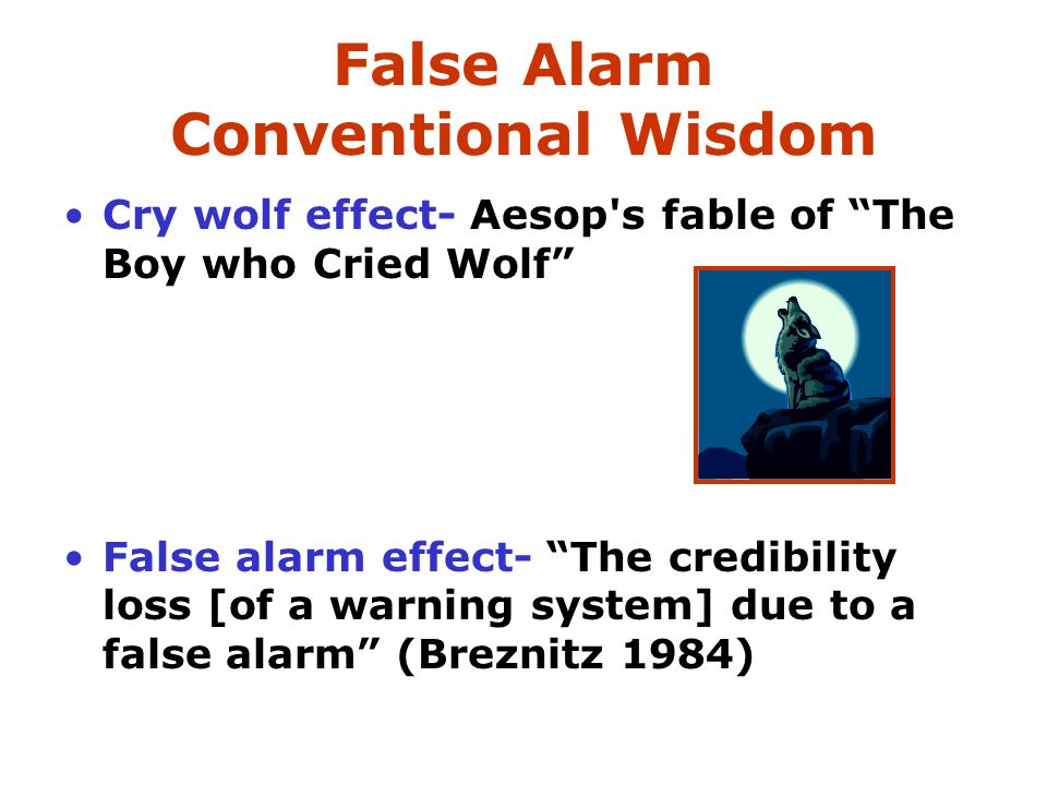 "False Alarm Conventional Wisdom Cry wolf effect- Aesop's fable of ""The Boy who Cried Wolf"" False alarm effect- ""The credibility loss [of a warning sys"