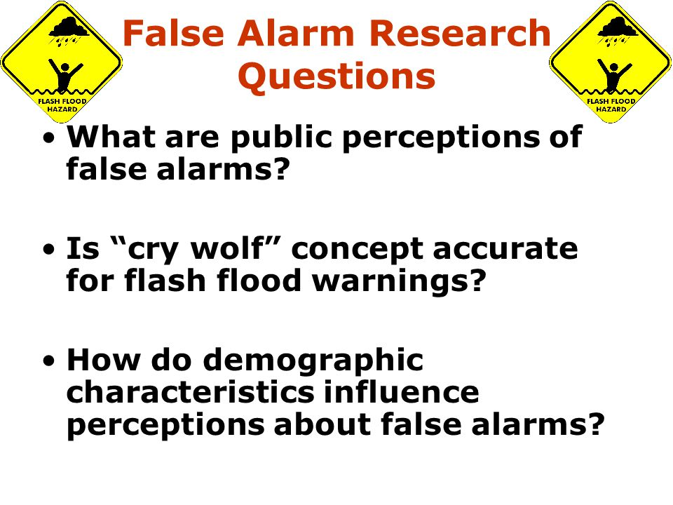 "False Alarm Research Questions What are public perceptions of false alarms? Is ""cry wolf"" concept accurate for flash flood warnings? How do demographi"