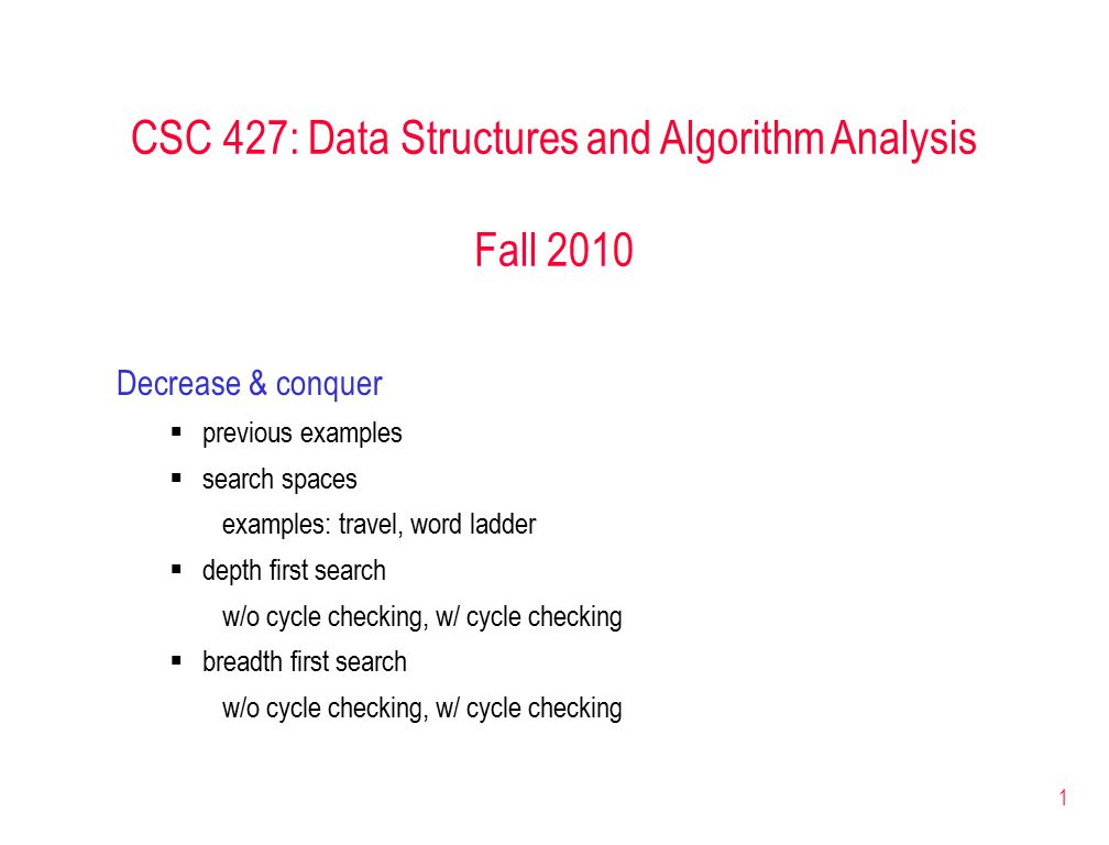1 CSC 427: Data Structures and Algorithm Analysis Fall 2010 Decrease & conquer  previous examples  search spaces examples: travel, word ladder  depth first search w/o cycle checking, w/ cycle checking  breadth first search w/o cycle checking, w/ cycle checking