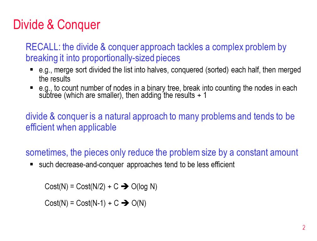 2 Divide & Conquer RECALL: the divide & conquer approach tackles a complex problem by breaking it into proportionally-sized pieces  e.g., merge sort