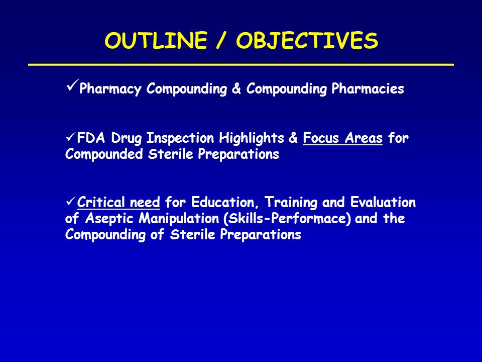 OUTLINE / OBJECTIVES Pharmacy Compounding & Compounding Pharmacies FDA Drug Inspection Highlights & Focus Areas for Compounded Sterile Preparations Critical need for Education, Training and Evaluation of Aseptic Manipulation (Skills-Performace) and the Compounding of Sterile Preparations