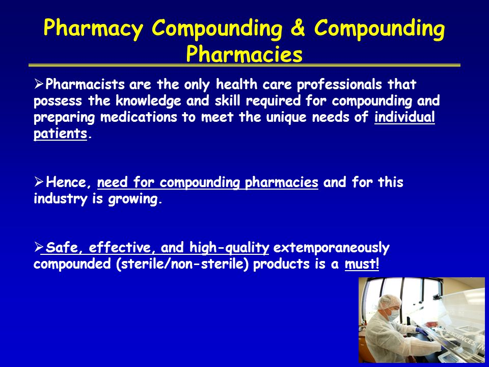 Pharmacy Compounding & Compounding Pharmacies  Pharmacists are the only health care professionals that possess the knowledge and skill required for compounding and preparing medications to meet the unique needs of individual patients.