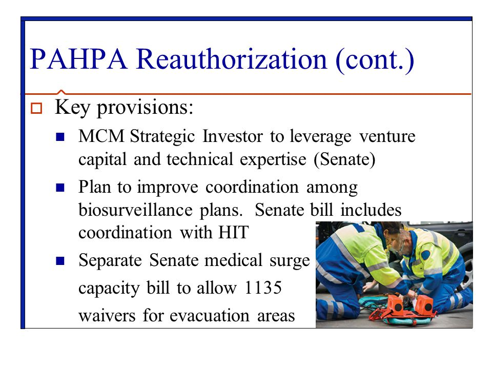 PAHPA Reauthorization (cont.)  Key provisions: MCM Strategic Investor to leverage venture capital and technical expertise (Senate) Plan to improve coordination among biosurveillance plans.