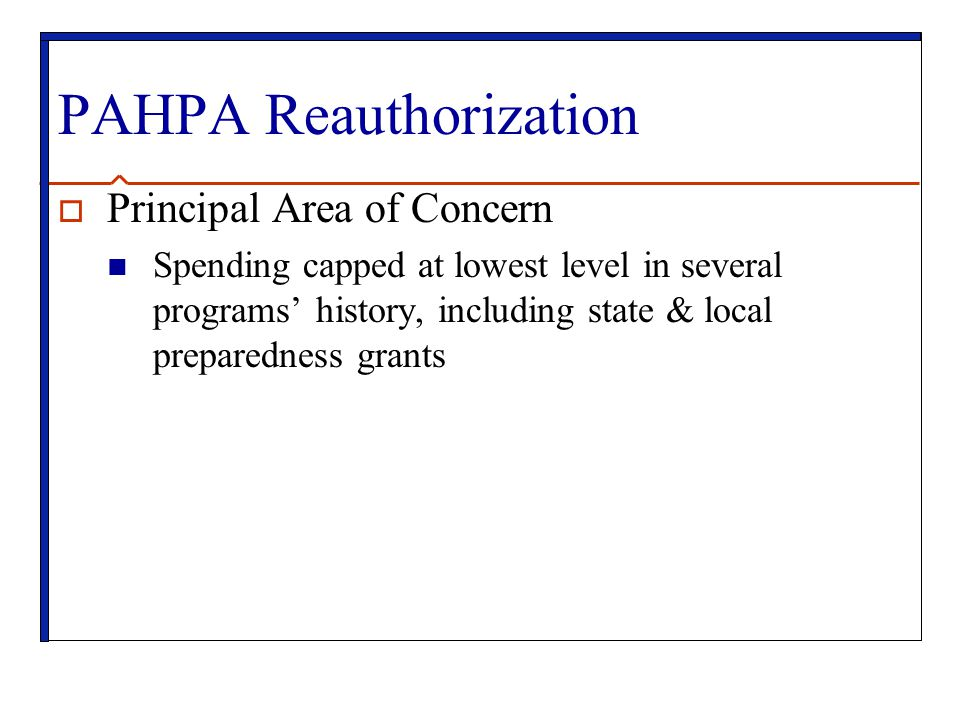 PAHPA Reauthorization  Principal Area of Concern Spending capped at lowest level in several programs' history, including state & local preparedness grants
