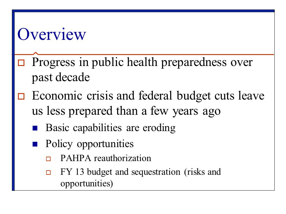 Overview  Progress in public health preparedness over past decade  Economic crisis and federal budget cuts leave us less prepared than a few years ago Basic capabilities are eroding Policy opportunities  PAHPA reauthorization  FY 13 budget and sequestration (risks and opportunities)