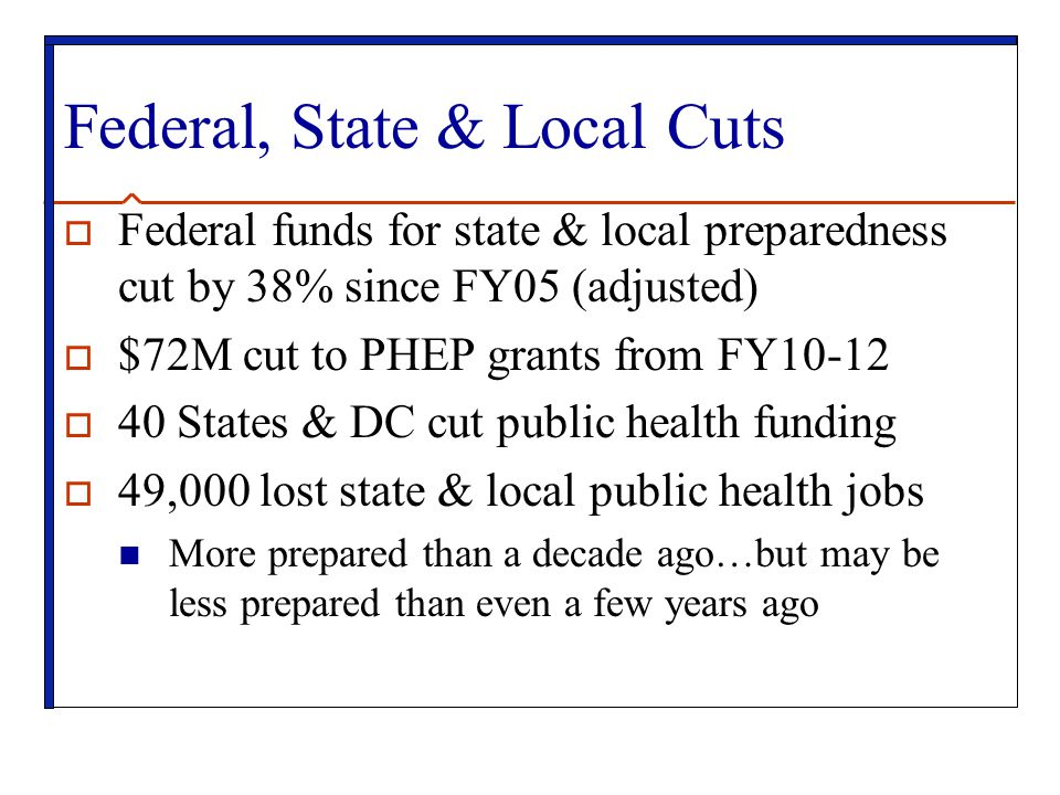 Federal, State & Local Cuts  Federal funds for state & local preparedness cut by 38% since FY05 (adjusted)  $72M cut to PHEP grants from FY10-12  40 States & DC cut public health funding  49,000 lost state & local public health jobs More prepared than a decade ago…but may be less prepared than even a few years ago