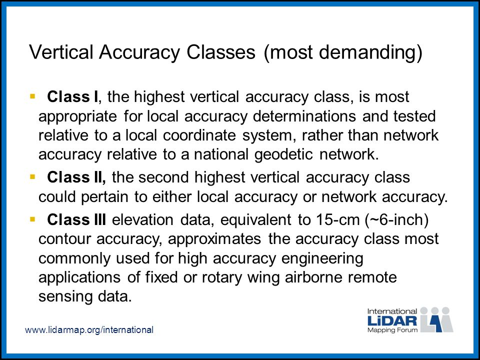 www.lidarmap.org/international Vertical Accuracy Classes (most demanding)  Class I, the highest vertical accuracy class, is most appropriate for loca
