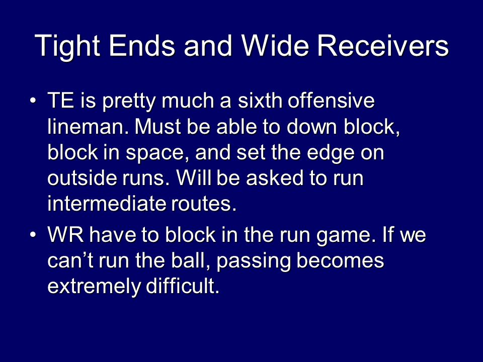 Tight Ends and Wide Receivers TE is pretty much a sixth offensive lineman.