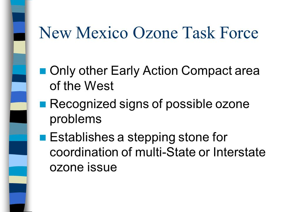 New Mexico Ozone Task Force Only other Early Action Compact area of the West Recognized signs of possible ozone problems Establishes a stepping stone for coordination of multi-State or Interstate ozone issue