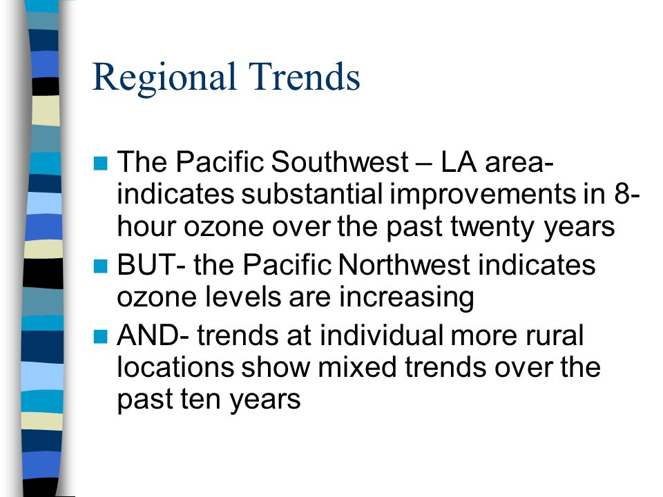 Regional Trends The Pacific Southwest – LA area- indicates substantial improvements in 8- hour ozone over the past twenty years BUT- the Pacific Northwest indicates ozone levels are increasing AND- trends at individual more rural locations show mixed trends over the past ten years