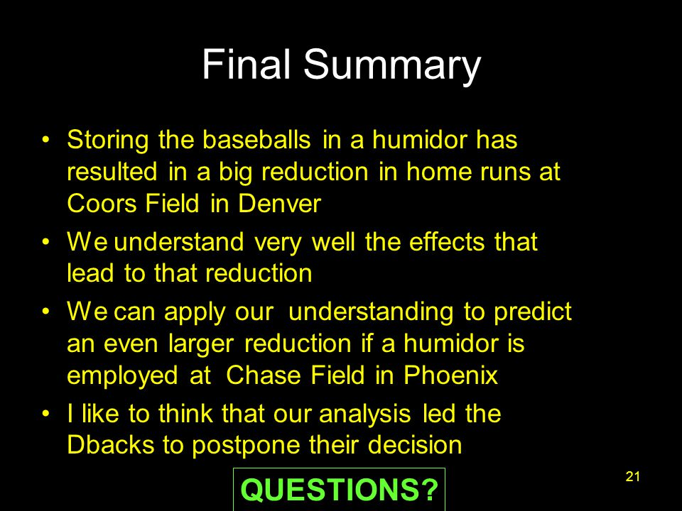 Final Summary Storing the baseballs in a humidor has resulted in a big reduction in home runs at Coors Field in Denver We understand very well the effects that lead to that reduction We can apply our understanding to predict an even larger reduction if a humidor is employed at Chase Field in Phoenix I like to think that our analysis led the Dbacks to postpone their decision 21 QUESTIONS