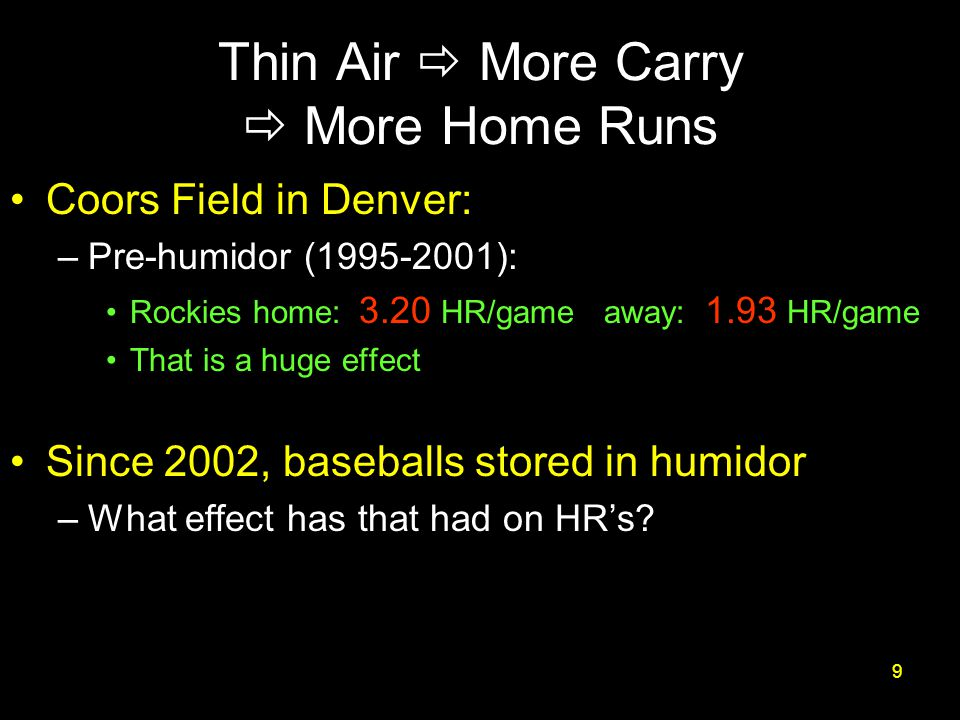 Thin Air  More Carry  More Home Runs Coors Field in Denver: –Pre-humidor (1995-2001): Rockies home: 3.20 HR/game away: 1.93 HR/game That is a huge effect Since 2002, baseballs stored in humidor –What effect has that had on HR's.