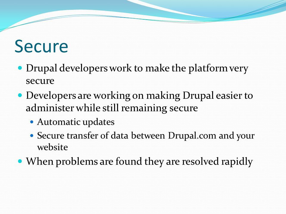 Secure Drupal developers work to make the platform very secure Developers are working on making Drupal easier to administer while still remaining secure Automatic updates Secure transfer of data between Drupal.com and your website When problems are found they are resolved rapidly