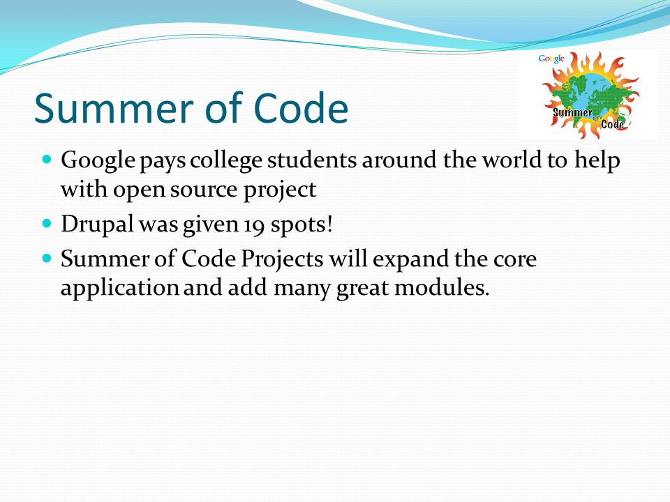 Summer of Code Google pays college students around the world to help with open source project Drupal was given 19 spots.