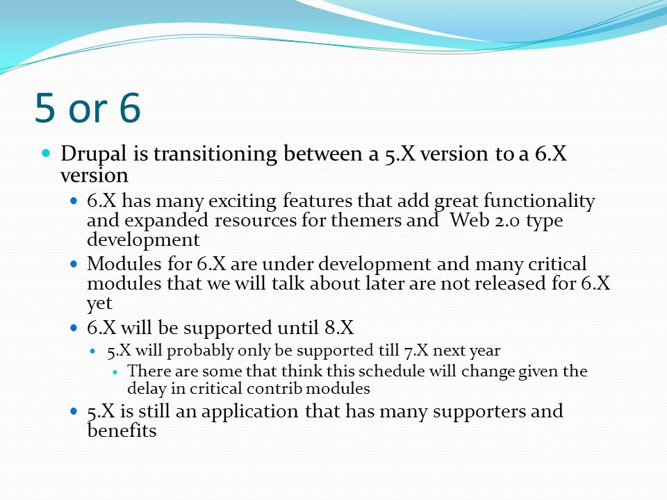 5 or 6 Drupal is transitioning between a 5.X version to a 6.X version 6.X has many exciting features that add great functionality and expanded resources for themers and Web 2.0 type development Modules for 6.X are under development and many critical modules that we will talk about later are not released for 6.X yet 6.X will be supported until 8.X 5.X will probably only be supported till 7.X next year There are some that think this schedule will change given the delay in critical contrib modules 5.X is still an application that has many supporters and benefits
