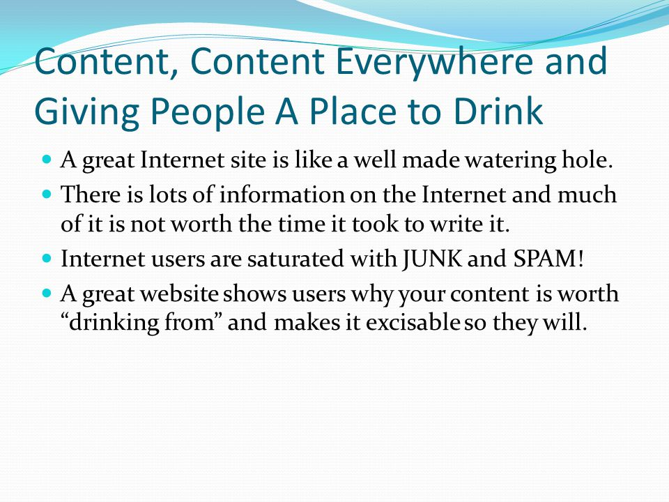 Content, Content Everywhere and Giving People A Place to Drink A great Internet site is like a well made watering hole.