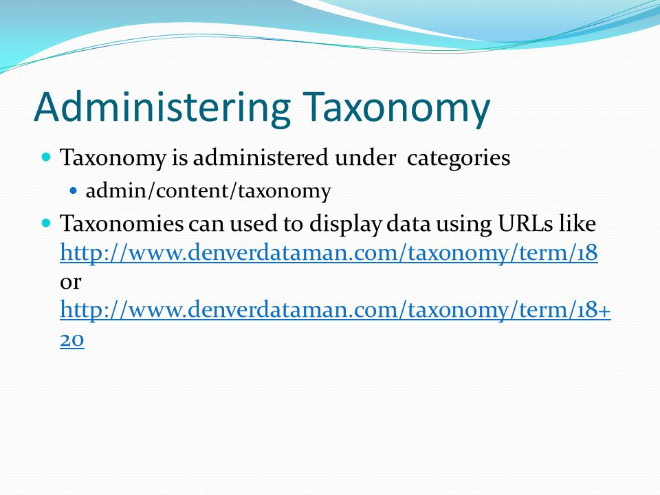 Administering Taxonomy Taxonomy is administered under categories admin/content/taxonomy Taxonomies can used to display data using URLs like http://www.denverdataman.com/taxonomy/term/18 or http://www.denverdataman.com/taxonomy/term/18+ 20 http://www.denverdataman.com/taxonomy/term/18 http://www.denverdataman.com/taxonomy/term/18+ 20