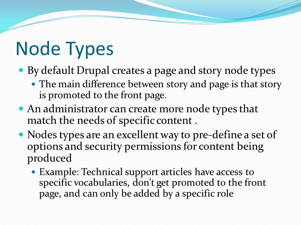 Node Types By default Drupal creates a page and story node types The main difference between story and page is that story is promoted to the front page.
