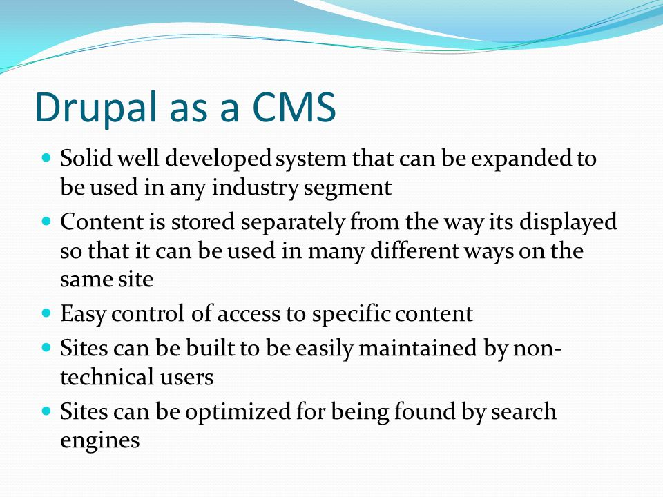 Drupal as a CMS Solid well developed system that can be expanded to be used in any industry segment Content is stored separately from the way its displayed so that it can be used in many different ways on the same site Easy control of access to specific content Sites can be built to be easily maintained by non- technical users Sites can be optimized for being found by search engines