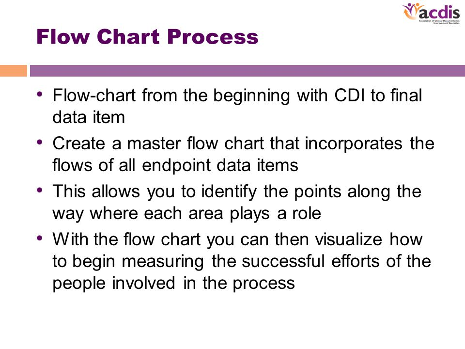 Flow Chart Process Flow-chart from the beginning with CDI to final data item Create a master flow chart that incorporates the flows of all endpoint data items This allows you to identify the points along the way where each area plays a role With the flow chart you can then visualize how to begin measuring the successful efforts of the people involved in the process