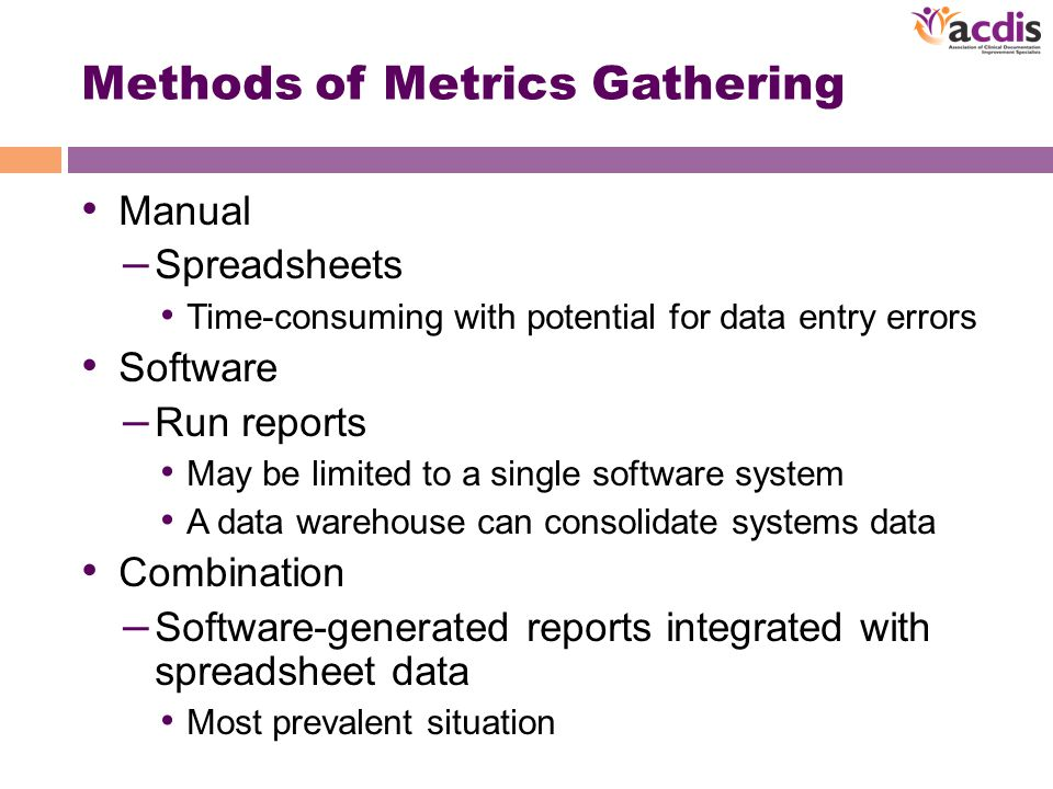 Methods of Metrics Gathering Manual – Spreadsheets Time-consuming with potential for data entry errors Software – Run reports May be limited to a single software system A data warehouse can consolidate systems data Combination – Software-generated reports integrated with spreadsheet data Most prevalent situation