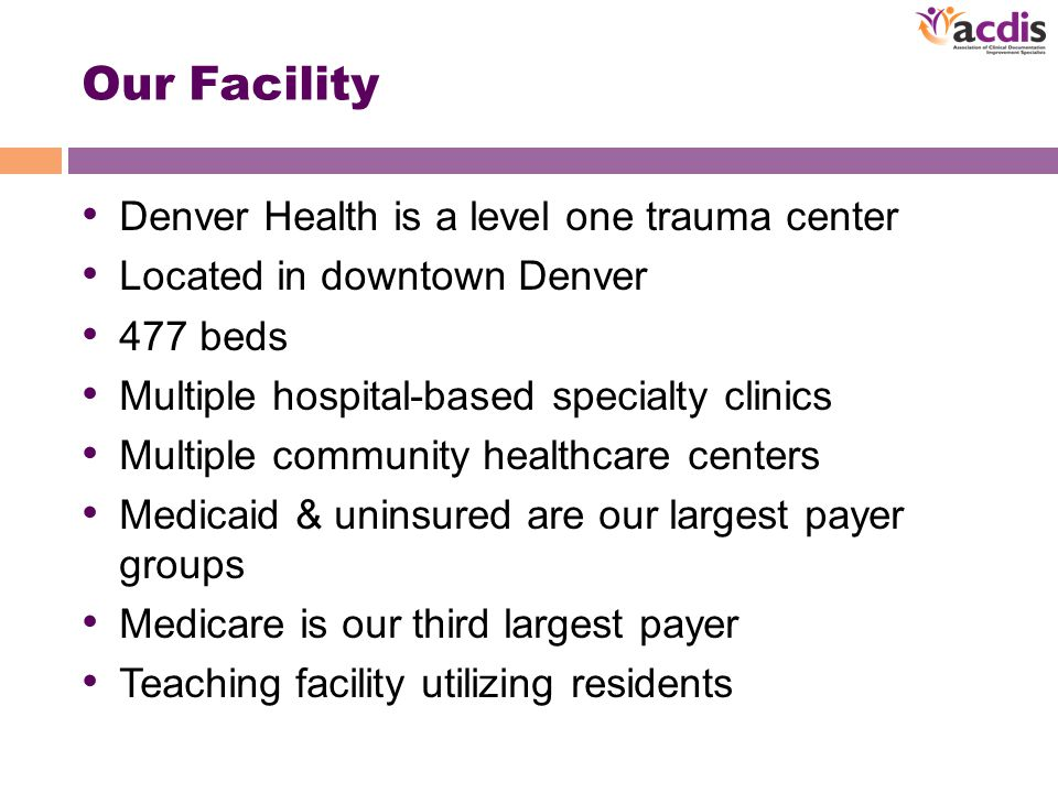Our Facility Denver Health is a level one trauma center Located in downtown Denver 477 beds Multiple hospital-based specialty clinics Multiple community healthcare centers Medicaid & uninsured are our largest payer groups Medicare is our third largest payer Teaching facility utilizing residents