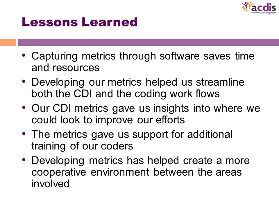 Lessons Learned Capturing metrics through software saves time and resources Developing our metrics helped us streamline both the CDI and the coding work flows Our CDI metrics gave us insights into where we could look to improve our efforts The metrics gave us support for additional training of our coders Developing metrics has helped create a more cooperative environment between the areas involved