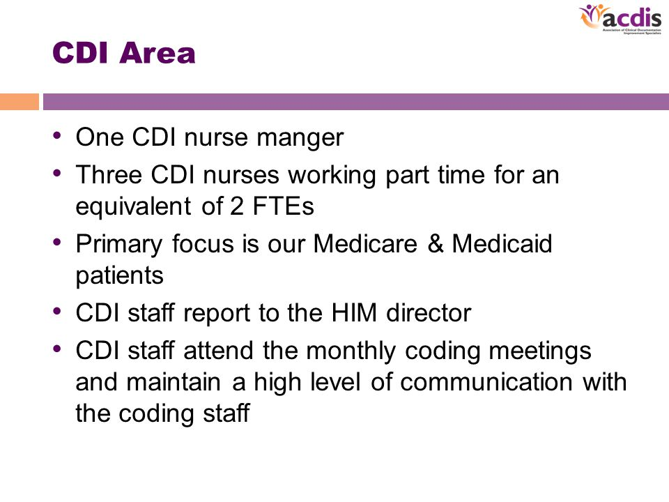 CDI Area One CDI nurse manger Three CDI nurses working part time for an equivalent of 2 FTEs Primary focus is our Medicare & Medicaid patients CDI staff report to the HIM director CDI staff attend the monthly coding meetings and maintain a high level of communication with the coding staff