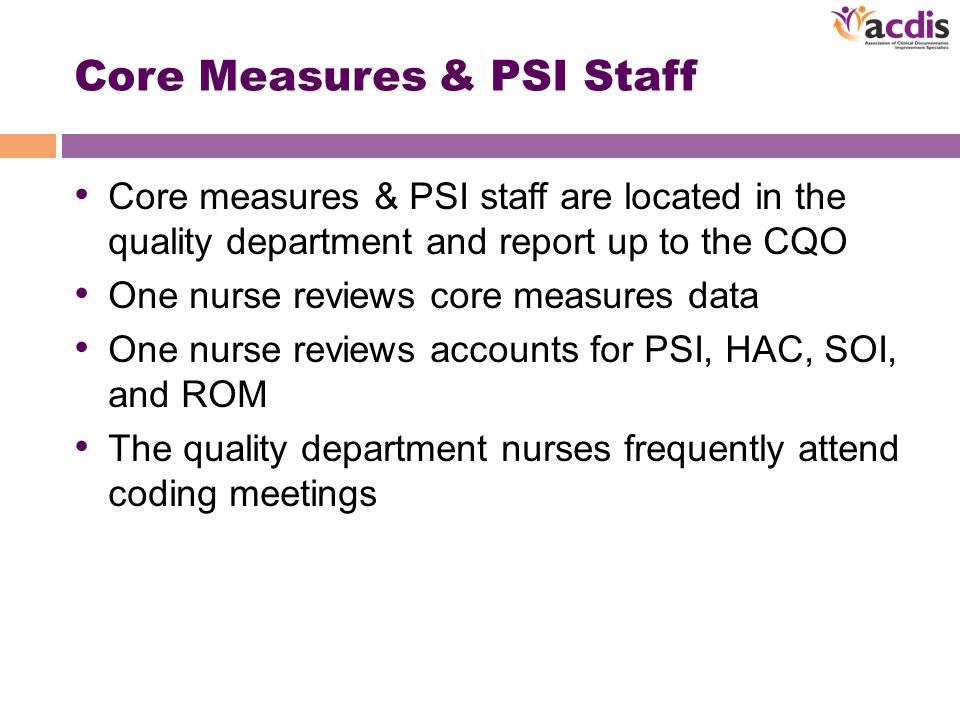 Core Measures & PSI Staff Core measures & PSI staff are located in the quality department and report up to the CQO One nurse reviews core measures data One nurse reviews accounts for PSI, HAC, SOI, and ROM The quality department nurses frequently attend coding meetings