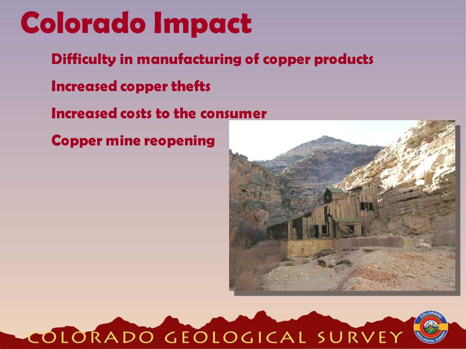 Colorado Impact Difficulty in manufacturing of copper products Increased copper thefts Increased costs to the consumer Copper mine reopening