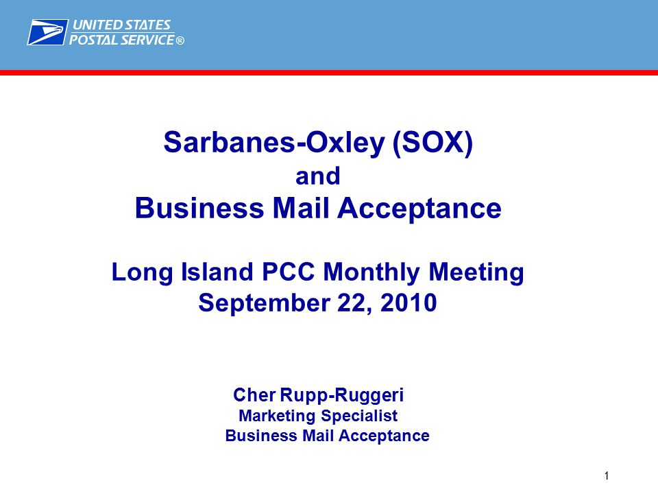 ® 1 Sarbanes-Oxley (SOX) and Business Mail Acceptance Long Island PCC Monthly Meeting September 22, 2010 Cher Rupp-Ruggeri Marketing Specialist Business Mail Acceptance