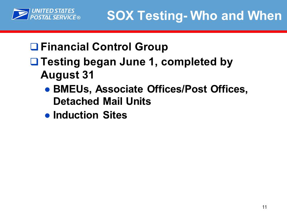 ® 11 SOX Testing- Who and When  Financial Control Group  Testing began June 1, completed by August 31 ●BMEUs, Associate Offices/Post Offices, Detached Mail Units ●Induction Sites