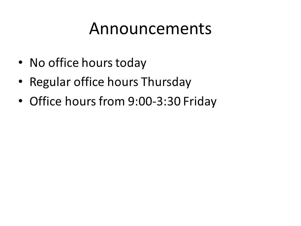 Announcements No office hours today Regular office hours Thursday Office hours from 9:00-3:30 Friday