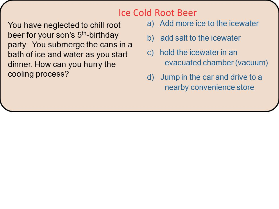 a) Add more ice to the icewater b) add salt to the icewater c) hold the icewater in an evacuated chamber (vacuum) d) Jump in the car and drive to a nearby convenience store Ice Cold Root Beer You have neglected to chill root beer for your son's 5 th -birthday party.