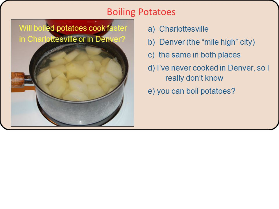 Boiling Potatoes Will potatoes cook faster if the water is boiling faster.
