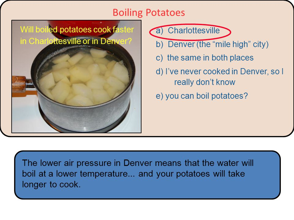 a) Charlottesville b) Denver (the mile high city) c) the same in both places d) I've never cooked in Denver, so I really don't know e) you can boil potatoes.