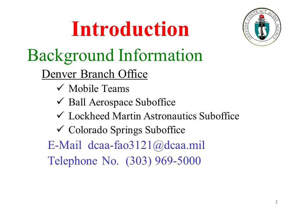 2 Introduction Background Information Denver Branch Office Mobile Teams Ball Aerospace Suboffice Lockheed Martin Astronautics Suboffice Colorado Springs Suboffice E-Mail dcaa-fao3121@dcaa.mil Telephone No.