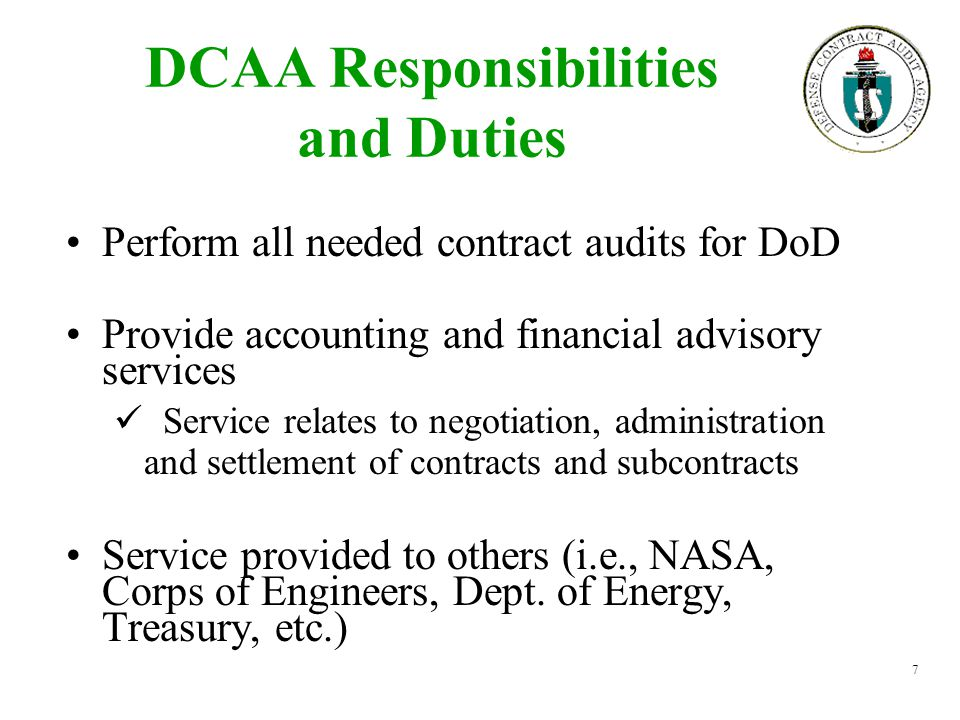 7 DCAA Responsibilities and Duties Perform all needed contract audits for DoD Provide accounting and financial advisory services Service relates to ne