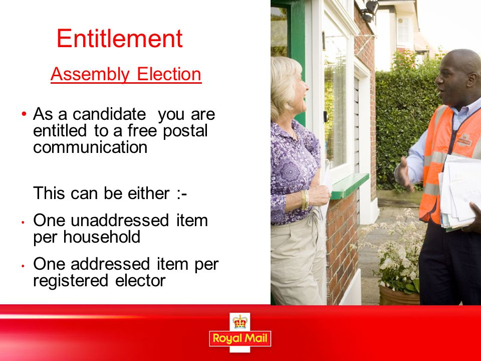 Entitlement Assembly Election As a candidate you are entitled to a free postal communication This can be either :- One unaddressed item per household One addressed item per registered elector