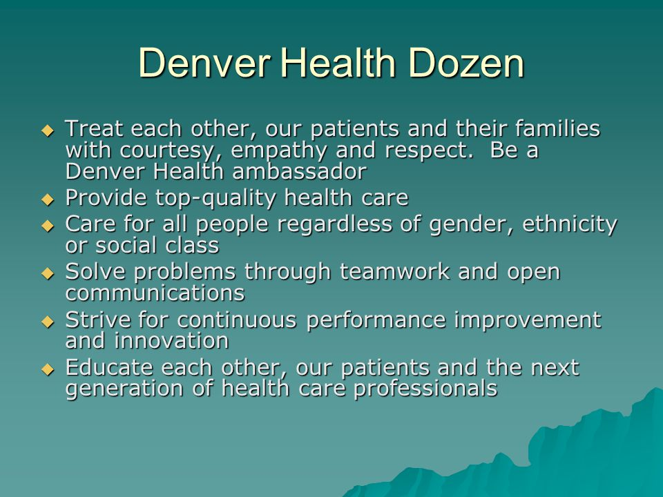 Denver Health Dozen  Treat each other, our patients and their families with courtesy, empathy and respect. Be a Denver Health ambassador  Provide to