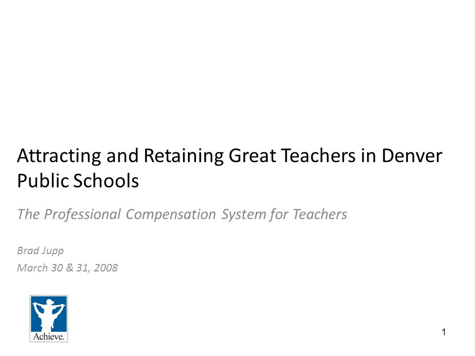 1 Attracting and Retaining Great Teachers in Denver Public Schools The Professional Compensation System for Teachers Brad Jupp March 30 & 31, 2008