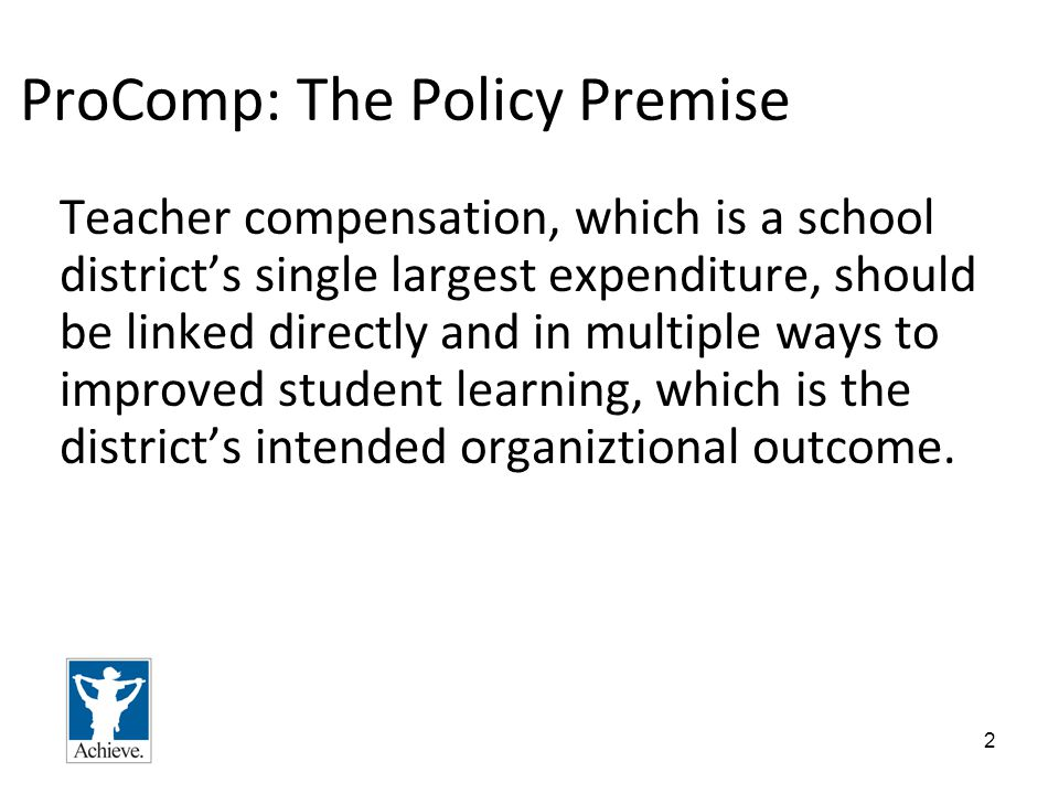 2 ProComp: The Policy Premise Teacher compensation, which is a school district's single largest expenditure, should be linked directly and in multiple ways to improved student learning, which is the district's intended organiztional outcome.