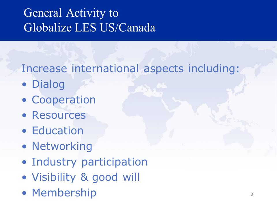 2 General Activity to Globalize LES US/Canada Increase international aspects including: Dialog Cooperation Resources Education Networking Industry participation Visibility & good will Membership