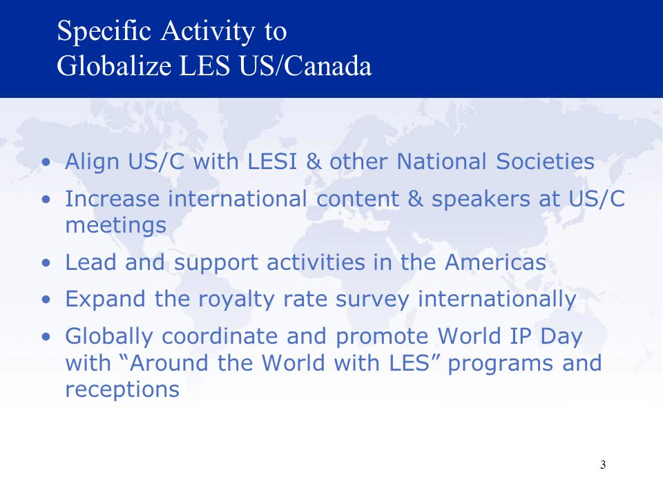 3 Specific Activity to Globalize LES US/Canada Align US/C with LESI & other National Societies Increase international content & speakers at US/C meetings Lead and support activities in the Americas Expand the royalty rate survey internationally Globally coordinate and promote World IP Day with Around the World with LES programs and receptions